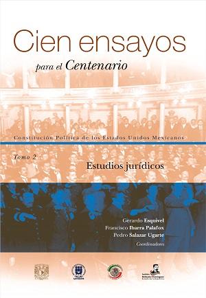 Cien ensayos para el centenario. Constitución Política de los Estados Unidos Mexicanos, tomo 2_ Estudios jurídicos