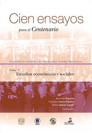 Cien ensayos para el centenario. Constitución Política de los Estados Unidos Mexicanos, tomo 3_ Estudios económicos y sociales