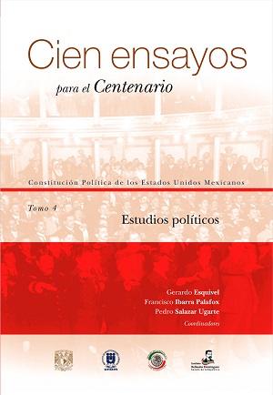 Cien ensayos para el centenario. Constitución Política de los Estados Unidos Mexicanos, tomo 4_ Estudios políticos