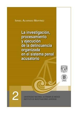 02. La investigación, procesamiento y ejecución de la delincuencia organizada en el sistema penal acusatorio. Serie Juicios Orales, núm. 2