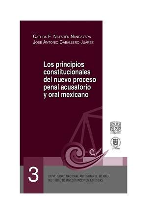 03. Los principios constitucionales del nuevo proceso penal acusatorio y oral mexicano. Serie Juicios Orales, núm. 3
