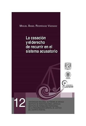 12. La casación y el derecho de recurrir en el sistema acusatorio. Serie Juicios Orales, núm. 12